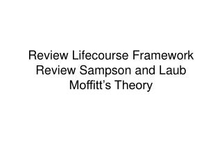 Review Lifecourse Framework Review Sampson and Laub Moffitt's Theory
