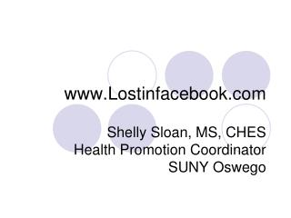 Lostinfacebook Shelly Sloan, MS, CHES Health Promotion Coordinator SUNY Oswego