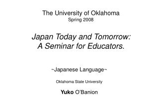 The University of Oklahoma Spring 2008 Japan Today and Tomorrow:  A Seminar for Educators .