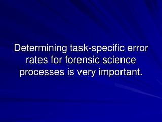 Determining task-specific error rates for forensic science processes is very important.
