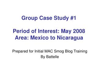 Group Case Study #1 Period of Interest: May 2008 Area: Mexico to Nicaragua