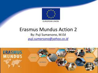 Erasmus Mundus Action 2 By: Puji Sumarsono, M.Ed puji.sumarsono@yahoo.co.id
