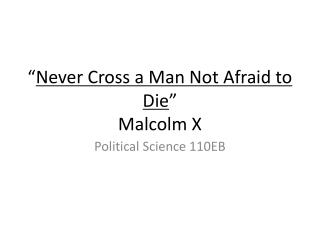 � Never Cross a Man Not Afraid to Die � Malcolm X