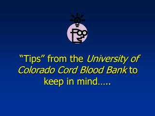 """Tips"" from the  University of Colorado Cord Blood Bank  to keep in mind….."