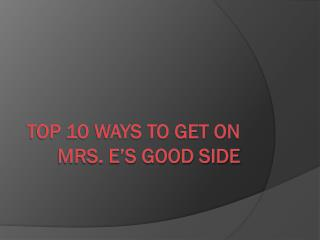 Top 10 ways to get on Mrs. E's good side