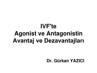 IVF'te  Agonist ve Antagonistin  Avantaj ve Dezavantajları