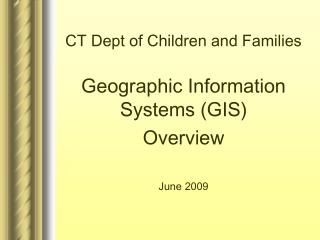 CT Dept of Children and Families Geographic Information Systems (GIS)  Overview June 2009
