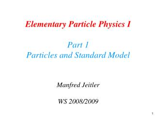 Elementary Particle Physics I Part 1 Particles and Standard Model Manfred Jeitler WS 2008/2009