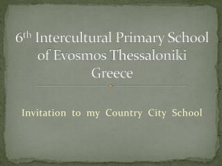 6 th  Intercultural Primary School of  Evosmos  Thessaloniki  Greece