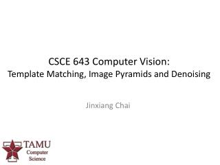 CSCE  643  Computer  Vision: Template Matching, Image Pyramids and  Denoising