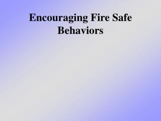 Encouraging Fire Safe Behaviors