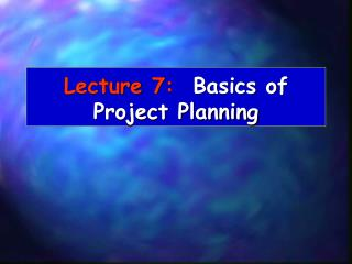 Lecture 7:   Basics of Project Planning