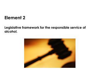 Element 2 Legislative framework for the responsible service of alcohol.