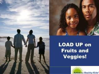 LOAD UP on Fruits and Veggies!