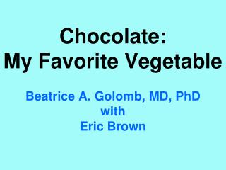 Chocolate:  My Favorite Vegetable Beatrice A. Golomb, MD, PhD with Eric Brown