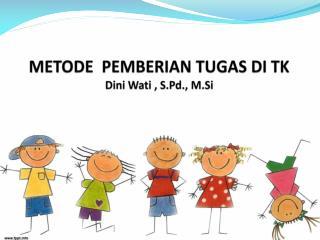 METODE   PEMBERIAN TUGAS DI  TK D ini Wati , S.Pd ., M.Si