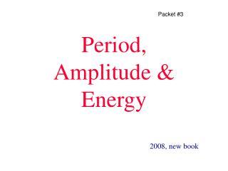 Period,     Amplitude & Energy