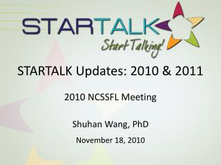 STARTALK Updates: 2010 & 2011  2010 NCSSFL Meeting Shuhan Wang, PhD November 18, 2010
