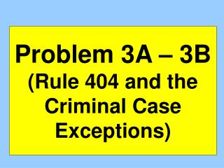 Problem 3A � 3B (Rule 404 and the Criminal Case Exceptions)
