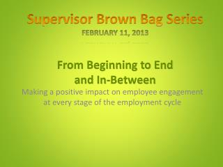 Supervisor Brown Bag Series February 11, 2013 From Beginning to End and In-Between