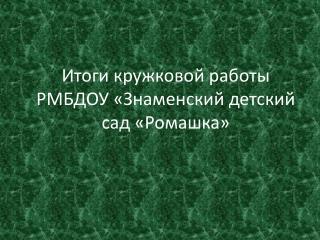 Итоги кружковой работы РМБДОУ «Знаменский детский сад «Ромашка»
