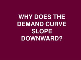 WHY DOES THE DEMAND CURVE SLOPE DOWNWARD?