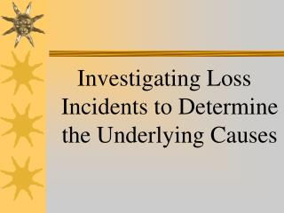 Investigating Loss Incidents to Determine the Underlying Causes