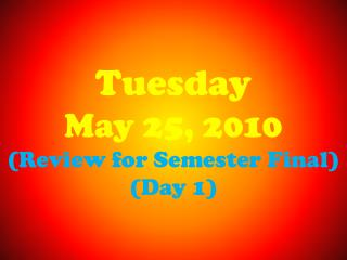 Tuesday May 25, 2010 (Review for Semester Final) (Day 1)