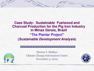 Case Study:  Sustainable  Fuelwood and Charcoal Production for the Pig Iron Industry in Minas Gerais, Brazil  The Planta