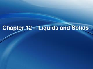 Chapter 12 � Liquids and Solids