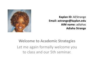 Kaplan ID:  AEStrange Email: astrange@kaplan AIM name:  adiahas Adiaha Strange
