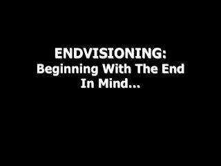 ENDVISIONING: Beginning With The End In Mind…