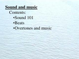 Sound and music Contents: Sound 101 Beats Overtones and music