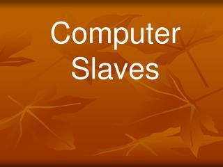 Computer Slaves