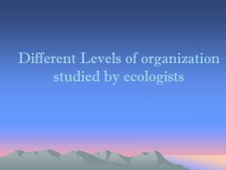 Different Levels of organization studied by ecologists