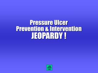 Pressure Ulcer Prevention & Intervention JEOPARDY !