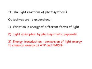 II. The light reactions of photosynthesis Objectives are to understand:
