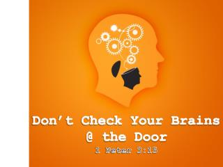 Don't Check Your Brains         @ the Door 1 Peter 3:15