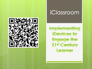 iClassroom Implementing  iDevices  to Engage the 21 st  Century Learner