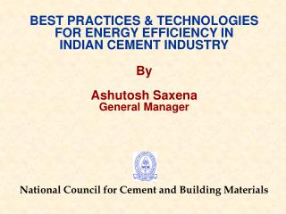 BEST PRACTICES & TECHNOLOGIES FOR ENERGY EFFICIENCY IN INDIAN CEMENT INDUSTRY By Ashutosh Saxena