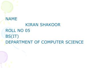 NAME               KIRAN SHAKOOR ROLL NO 05 BS(IT) DEPARTMENT OF COMPUTER SCIENCE