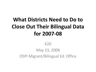 What Districts Need to Do to Close Out Their Bilingual Data for 2007-08