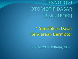 TEKNOLOGI  OTOMOTIF DASAR (2 sks TEORI) * Spesifikasi Dasar Kendaraan Bermotor