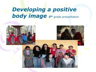 Developing a positive body image  5 th  grade presentation