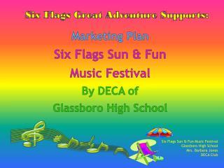 Marketing Plan Six Flags  S un & Fun  Music Festival By DECA of  Glassboro High School