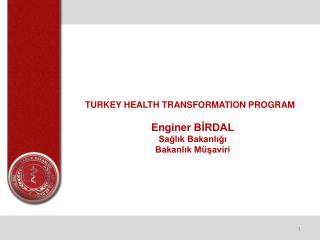 TURKEY HEALTH  TRANSFORMATION PROGRAM Enginer  BİRDAL Sağlık Bakanlığı  Bakanlık Müşaviri