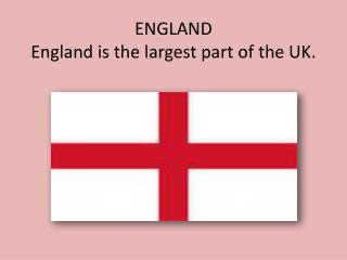 ENGLAND England is the largest part of the UK.