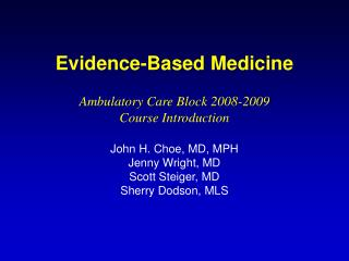Evidence-Based Medicine Ambulatory Care Block 2008-2009 Course Introduction John H. Choe, MD, MPH