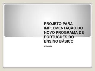 PROJETO PARA IMPLEMENTAÇÃO DO NOVO PROGRAMA DE  PORTUGUÊS DO ENSINO BÁSICO  4.ª sessão