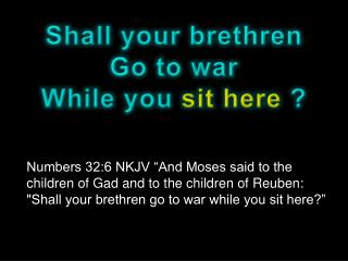 Shall your brethren Go to war While you  sit here  ?